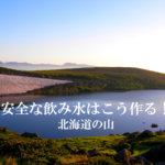 安全な飲み水はこう作る!北海道の山